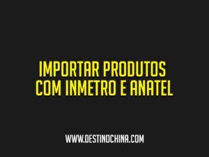Importar-produtos-com-INMETRO-e-ANATEL