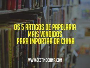 Os-5-Artigos-de-Papelaria-mais-Vendidos-para-Importar-da-China